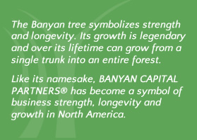 The Banyan tree symbolizes strength and longevity. Its growth is legendary and over its lifetime can grow from a single trunk into an entire forest.  Like its namesake, Banyan Capital Partners has become a sumbol of business strength, longevity and growth in North America
